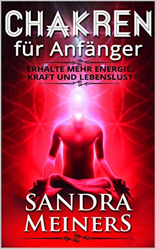 Chakren für Anfänger: Geistiges Heilen durch Meditation, Chakren öffnen und verstehen, Chakra Reinigung, Lebensqualität steigern, Meditationsübungen -