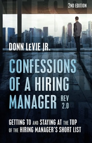 Confessions Of A Hiring Manager Rev 2 0 Second Edition Getting To And Staying At The Top Of The Hiring Manager S