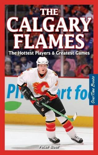 Calgary Flames, The: The Hottest Players & Greatest Games por Peter Boer