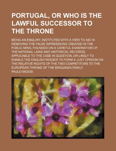 Portugal, or Who Is the Lawful Successor to the Throne; Being an Enquiry, Instituted With a View to Aid in Removing the False Impressions Created in ... Laws and Historical Records, Applicable