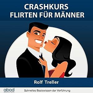Crashkurs - Erfolgreich Flirten für Männer: Schnelles Basiswissen der Verführung
