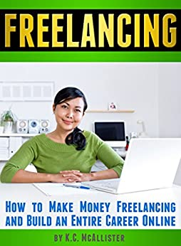 FREELANCING: How to Make Money Freelancing and Build an Entire Career Online (Data Entry Jobs, Virtual Assistant Jobs, Graphic Design Jobs, Creative Writing Jobs) (English Edition) von [McAllister, K.C.]