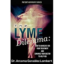 The Lyme Dilemma: How to Advocate for Your Lyme Treatment and Convince Your Doctor to Help You (Patient Advocate Series) (English Edition)