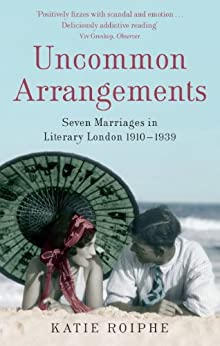 Uncommon Arrangements: Seven Marriages in Literary London 1910 -1939 by [Roiphe, Katie]