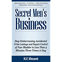 Secret Men's Business - Stop Embarrassing Accidental Urine Leakage and Regain Control of Your Bladder in Less Than 4 Minutes Three Times A Day (Managing, ... Incontinence Book 1) (English Edition)