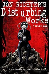 Jon Richter's Disturbing Works (Volume One): A Collection Of Dark Stories