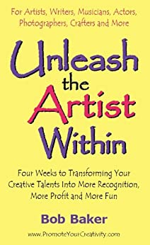 Unleash the Artist Within: Four Weeks to Transforming Your Creative Talents Into More Recognition, More Profit & More Fun (English Edition) di [Baker, Bob]