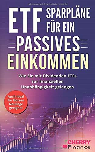 ETF Sparpläne für ein passives Einkommen: Wie Sie mit Dividenden ETFs zur finanziellen Unabhängigkeit gelangen + auch ideal für Börsen Neulinge ... Immobilien und Aktien für Einsteiger, Band 5)