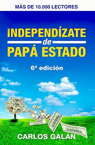Independízate de Papá Estado: Empieza a invertir HOY y jubílate millonario par Carlos Galán Rubio