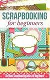 Scrapbooking for Beginners: The Best Scrapbooking Ideas for Beginners