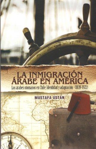 La Inmigracion Arabe en America/The Arab Immigration In America: Los arabes otomanos en Chile: Indentidad y adaptacion 1839-1922/The Ottoman Arabs in Chile: Identity and Adaptation 1839-1922