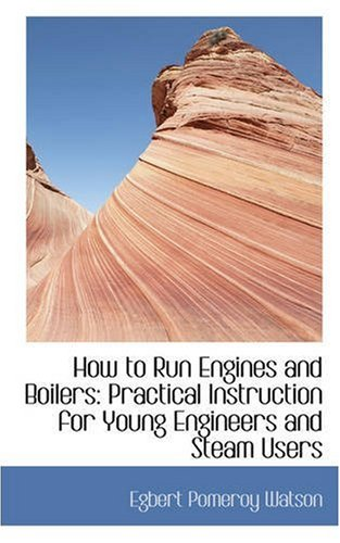 How to Run Engines and Boilers: Practical Instruction for Young Engineers and Steam Users
