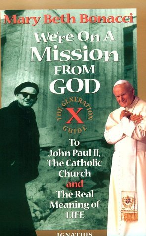We're on a Mission from God: Generation X Guide to John Paul II, the Catholic Church, and the Real Meaning of Life by Mary Beth Bonacci (1-May-1996) Paperback