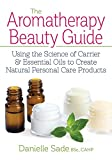 The Aromatherapy Beauty Guide: Using the Science of Carrier & Essential Oils to Create Natural Personal Care Products