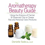 The Aromatherapy Beauty Guide: Using the Science of Carrier & Essential Oils to Create Natural Personal Care Products…