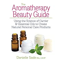 Aromatherapy Beauty Guide: Using the Science of Carrier and Essential Oils to Create Natural Personal Care Products