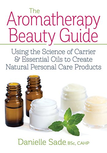 The Aromatherapy Beauty Guide: Using the Science of Carrier & Essential Oils to Create Natural Personal Care Products por Danielle Sade