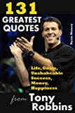 131 Greatest Quotes from Tony Robbins: Life, Goals, Unshakeable Success, Money, Happiness: Volume 2 (Success and Life Lessons from Famous People)