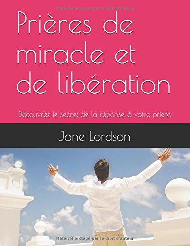 Prières de miracle et de libération: Découvrez le secret de la réponse à votre prière