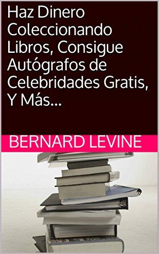 Haz Dinero Coleccionando Libros, Consigue Autógrafos de Celebridades Gratis, Y Más... por Bernard Levine