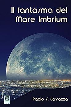 Il fantasma del Mare Imbrium (ALIA Arcipelago Vol. 5) di [Cavazza, Paolo S.]