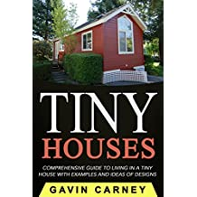 Tiny Houses: A Comprehensive Guide to Living in a Tiny House with Examples and Ideas of Designs (Small Houses, Tiny Houses Living, Tiny Houses on Wheels) (English Edition)