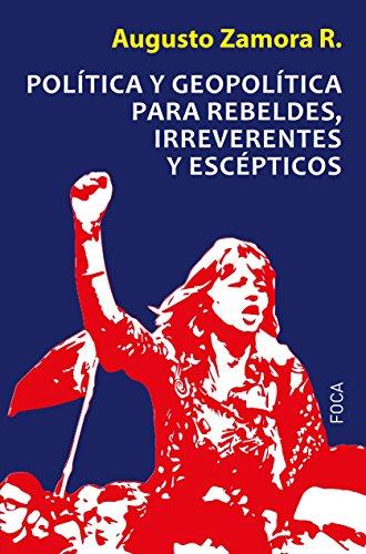 Política Y Geopolítica Para Rebeldes, Irreverentes Y Escépticos por Augusto Zamora epub