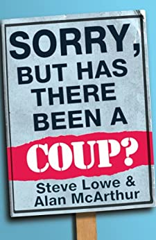Sorry, But Has There Been a Coup: and other great unanswered questions of the Cameron era by [McArthur, Alan, Lowe, Steve]