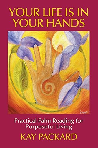 Your Life Is In Your Hands: Practical Palm Reading for Purposeful Living by Kay Packard (2015-01-22)
