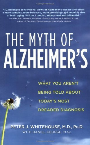 The Myth of Alzheimer's: What You Aren't Being Told About Today's Most Dreaded Diagnosis by Whitehouse, Peter J., George, Daniel (2008) Paperback