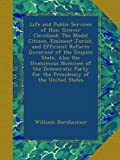 Life and Public Services of Hon. Grover Cleveland: The Model Citizen, Eminent Jurist, and Efficient Reform Governor of the Empire State, Also the ... Party for the Presidency of the United States