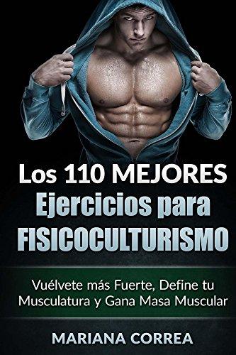LOS 110 MEJORES EJERCICIOS PARA FISICOCULTURISMO: Vuélvete más Fuerte, Define tu Musculatura y Gana Masa Muscular por Mariana Correa