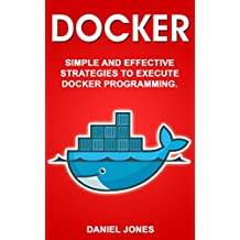 Docker: Simple and Effective Strategies to Execute Docker Programming (English Edition)