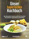 Unser bayerisches Kochbuch: Neu interpretierte Klassiker und feine Schmankerl der beliebtesten Spitzenköche und Konditoren