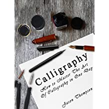 CALLIGRAPHY: How to Master The Art Of Calligraphy in One Day (English Edition)