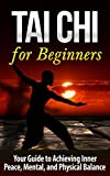 Tai Chi: Tai Chi for Beginners - Your Guide to Achieving Inner Peace, Mental, and Physical Balance (TAI CHI for BEGINNERS): Tai Chi (Martial Arts, Alternative ... Living, Baha'i, Religion and Spirituality)
