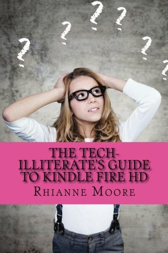 The Tech-Illiterate's Guide to Kindle Fire HD: The Essential Beginners Guide to Getting the Most Out of Your Kindle Fire HD and Kindle Fire HD 8.9 8.9