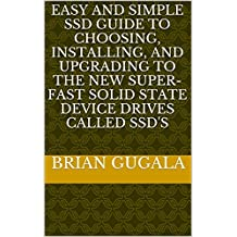 Easy and SImple SSD Guide to Choosing, Installing, and Upgrading to the New Super-fast Solid State Device Drives called SSD's