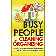 Busy People Cleaning And Organizing: A Collection Of Guides For Busy People To Organize And Get Stress Free By Getting Rid Of Clutter (English Edition)