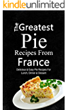 The Greatest Pie Recipes From France: Delicious & Easy Pie Recipes For Lunch, Dinner & Dessert (English Edition)