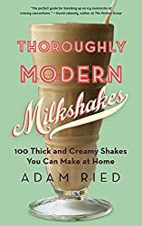Thoroughly Modern Milkshakes: 100 Thick and Creamy Shakes You Can Make at Home
