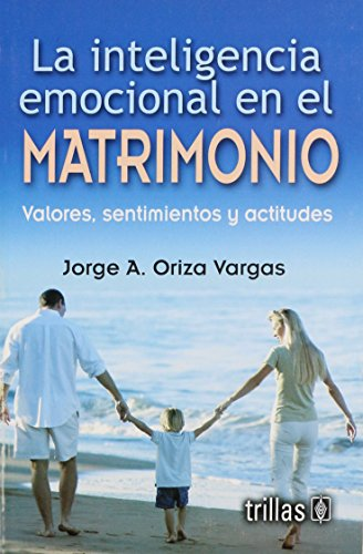 Descargar Libro La Inteligencia Emocional En El Matrimonio/ Emotional Intelligence in Marriage: Valores, Sentimientos Y Actitudes/ Values, Feelings and Attitudes de Jorge A. Oriza Vargas