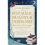 Deep Magic, Dragons and Talking Mice: How Reading C.S. Lewis Can Change Your Life by Alister McGrath (2015-04-09)