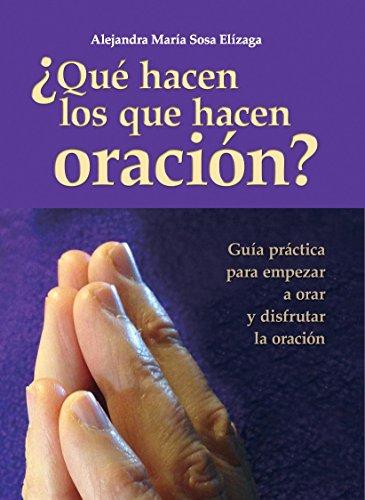 ¿Qué hacen los que hacen oración?: Guía práctica para empezar a orar y disfrutar de la oración por Alejandra María Sosa Elízaga