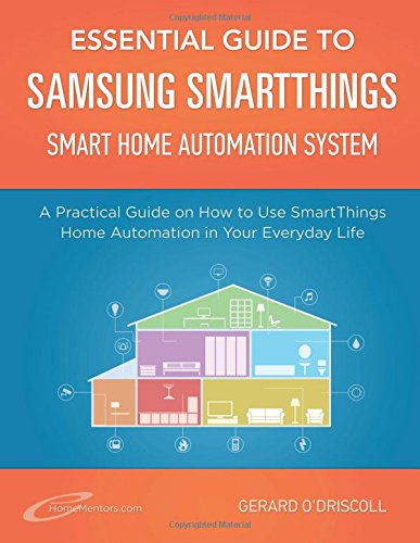 Essential Guide to Samsung SmartThings Smart Home Automation System: A Practical Guide to on How to Use SmartThings Home Automation in Your Everyday ... 6 (Smart Home Automation Essential Guides)