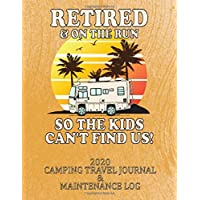 RETIRED & ON THE RUN SO THE KIDS CAN'T FIND US! 2020 CAMPING TRAVEL JOURNAL & MAINTENANCE LOG: A Great Gift for any Retired (or soon to be), RV Lover! ... day of the year! 8 1/2 x 11 with 375 pages! 7