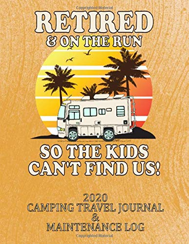 RETIRED & ON THE RUN SO THE KIDS CAN'T FIND US! 2020 CAMPING TRAVEL JOURNAL & MAINTENANCE LOG: A Great Gift for any Retired (or soon to be), RV Lover! ... day of the year! 8 1/2 x 11 with 375 pages! 1