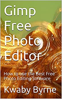 Gimp Free Photo Editor: How to use the Best Free Photo Editing Software (English Edition) par [Byrne, Kwaby]