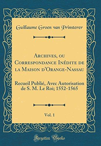 Archives, Ou Correspondance Inédite de la Maison d'Orange-Nassau, Vol. 1: Recueil Publié, Avec Autorisation de S. M. Le Roi; 1552-1565 (Classic Reprint) par Guillaume Groen Van Prinsterer