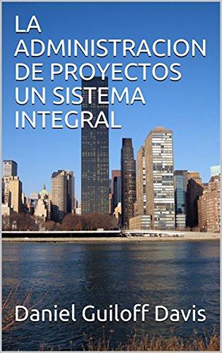 LA ADMINISTRACION DE PROYECTOS UN SISTEMA INTEGRAL por Daniel Guiloff Davis